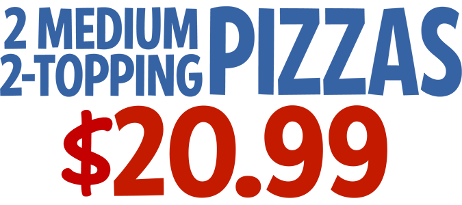2 Medium 2-Topping Pizzas $20.99 CODE: 2MEDWS