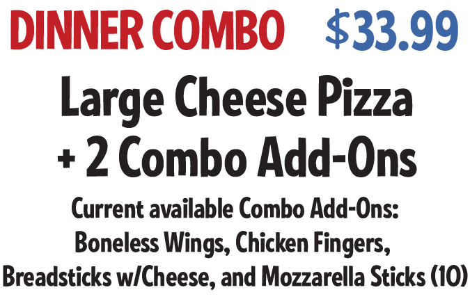 Dinner Combo: Large Cheese Pizza +2 Combo Add-ons $29.99 CODE: DCWS