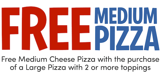 FREE Medium Pizza with Purchase of Large Pizza with 2 or More Toppings CODE: MEDWS
