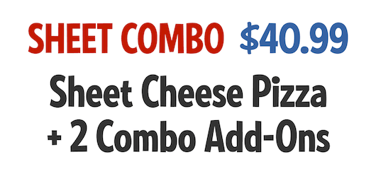 Sheet Combo: Sheet Cheese Pizza + 2 Combo Add-Ons $34.99 CODE: SCWS