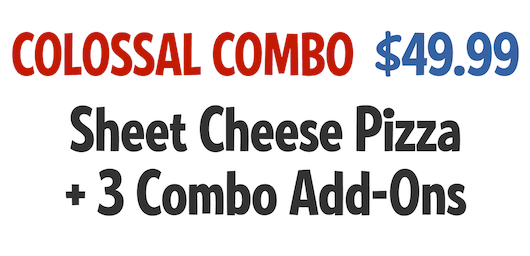 Colossal Combo: Sheet Cheeze Pizza +3 Combo Add-Ons $44.99 CODE: CLCWS