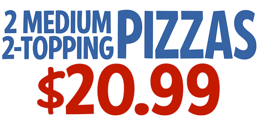 2 Medium 2-Topping Pizzas $19.99 CODE: 2MED2WS